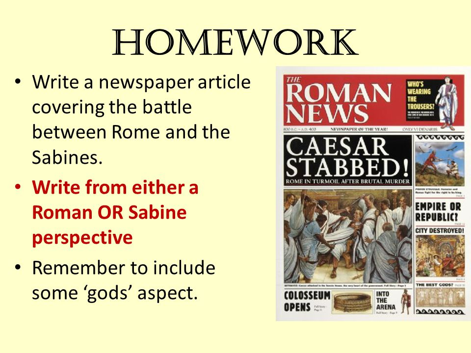 Homework Write a newspaper article covering the battle between Rome and the Sabines. Write from either a Roman OR Sabine perspective Remember to inclu