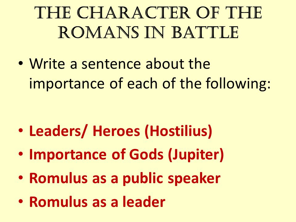 The Character of the Romans in battle Write a sentence about the importance of each of the following: Leaders/ Heroes (Hostilius) Importance of Gods (Jupiter) Romulus as a public speaker Romulus as a leader
