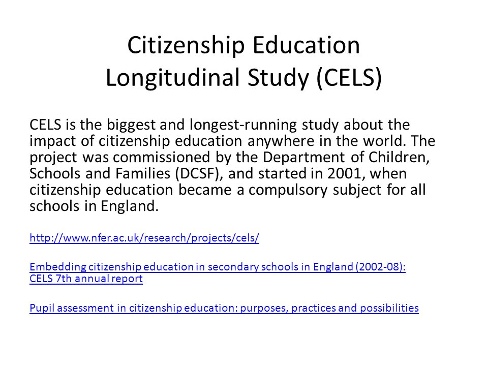 Citizenship Education Longitudinal Study (CELS) CELS is the biggest and longest-running study about the impact of citizenship education anywhere in th