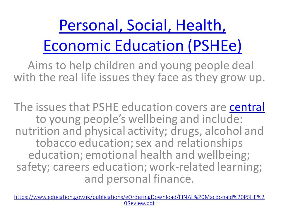 Personal, Social, Health, Economic Education (PSHEe) Aims to help children and young people deal with the real life issues they face as they grow up.