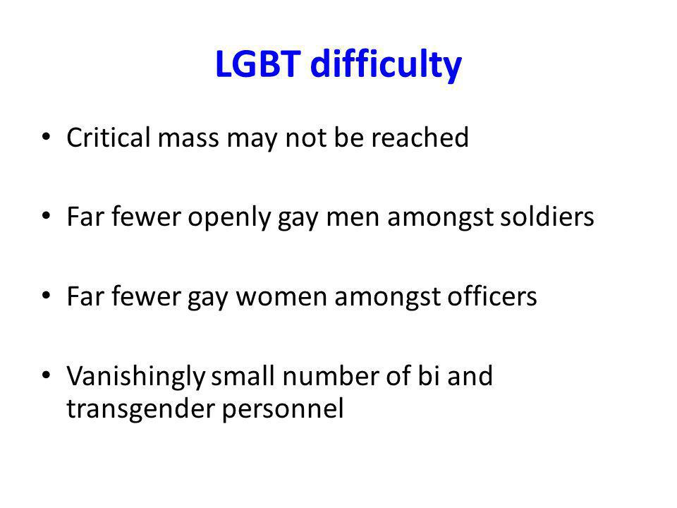 LGBT difficulty Critical mass may not be reached Far fewer openly gay men amongst soldiers Far fewer gay women amongst officers Vanishingly small number of bi and transgender personnel