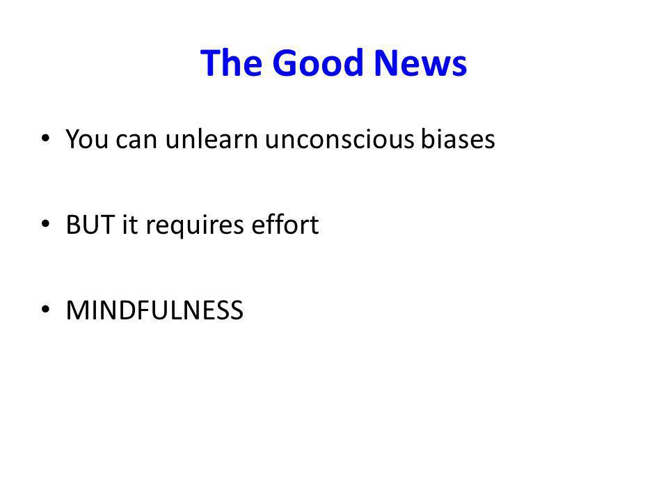 The Good News You can unlearn unconscious biases BUT it requires effort MINDFULNESS