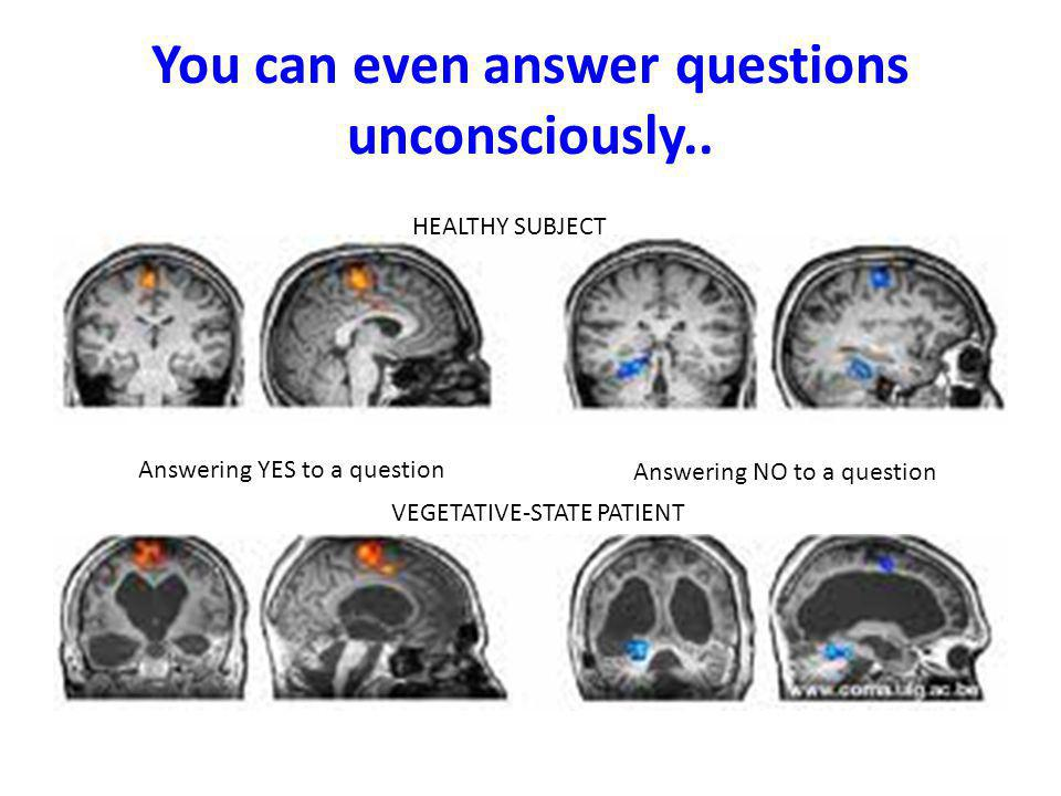 You can even answer questions unconsciously..