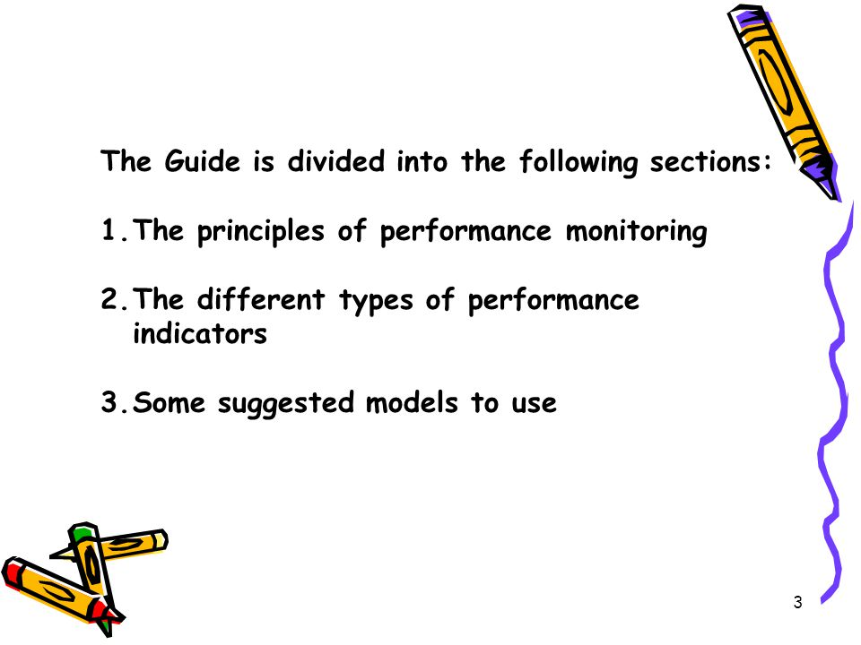 3 The Guide is divided into the following sections: 1.The principles of performance monitoring 2.The different types of performance indicators 3.Some suggested models to use