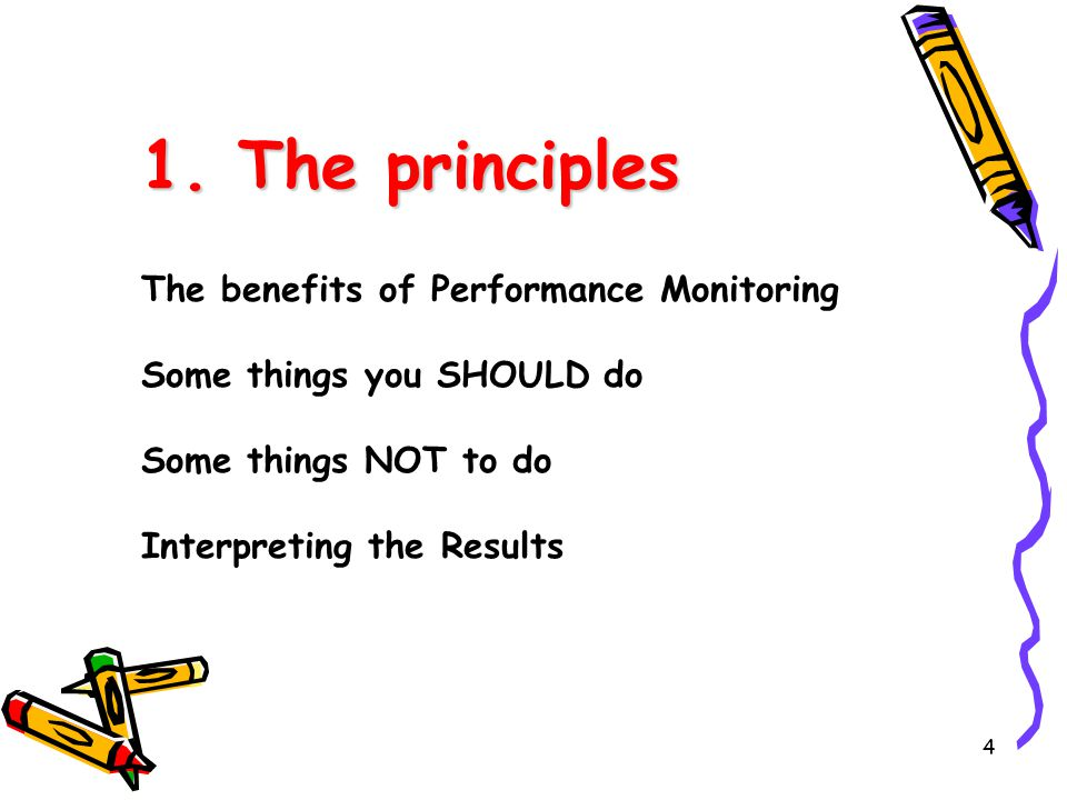 4 1. The principles The benefits of Performance Monitoring Some things you SHOULD do Some things NOT to do Interpreting the Results