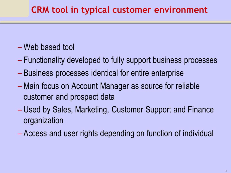 4 Goal of CRM Customer intimacy Know everything you need to know about your customers Information rich Able to be pro-active instead of re-active 1 User interface gives access to all customer related information For newly appointed Account Managers –Customer history easily available –No need to go on fact finding mission