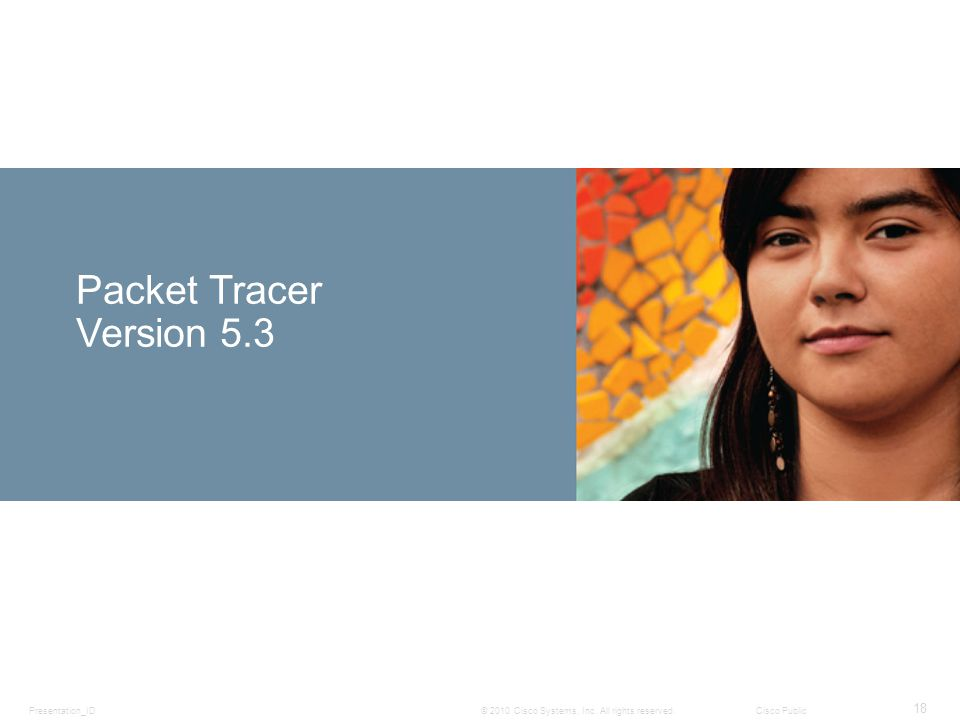 Presentation_ID 18 © 2010 Cisco Systems, Inc. All rights reserved.Cisco Public Packet Tracer Version 5.3