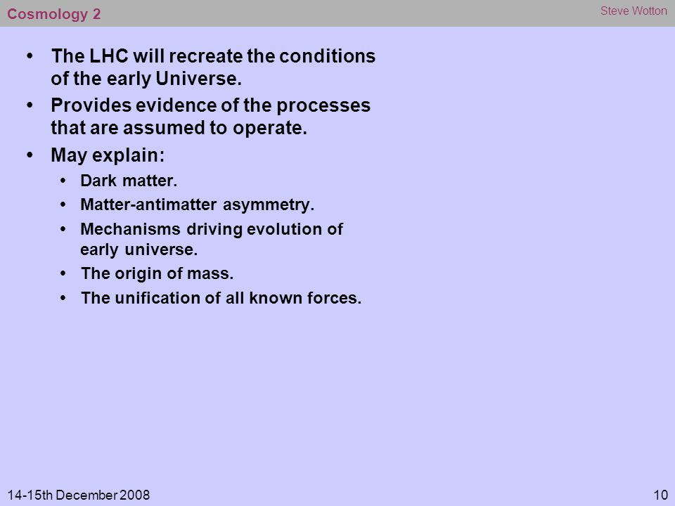 14-15th December 2008 Steve Wotton 10 Cosmology 2 ŸThe LHC will recreate the conditions of the early Universe.
