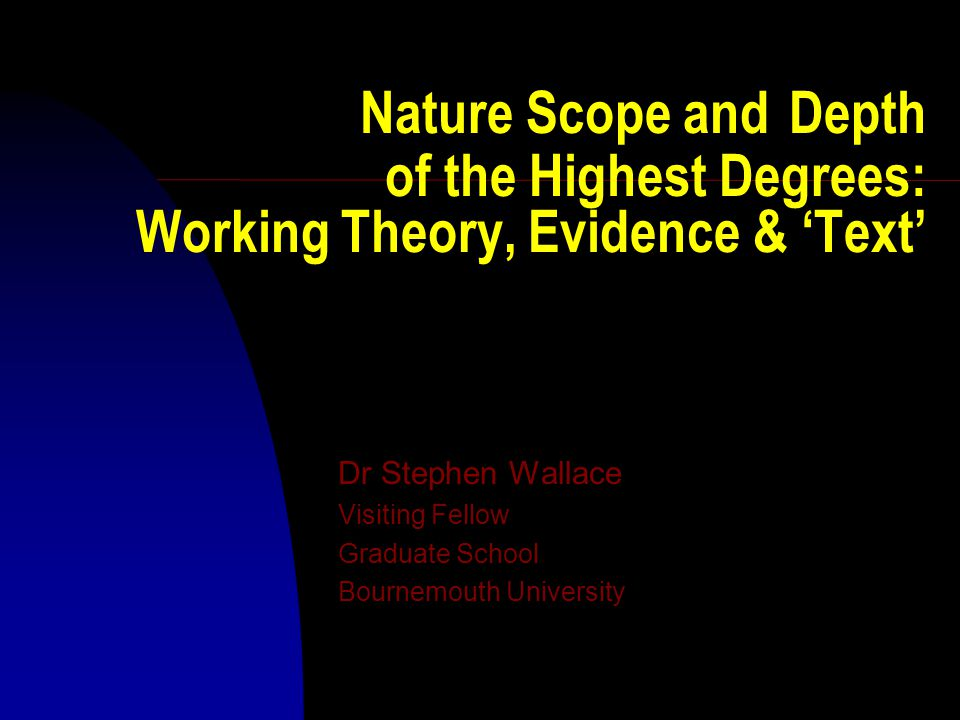 Nature Scope and Depth of the Highest Degrees: Working Theory, Evidence & 'Text' Dr Stephen Wallace Visiting Fellow Graduate School Bournemouth Univer
