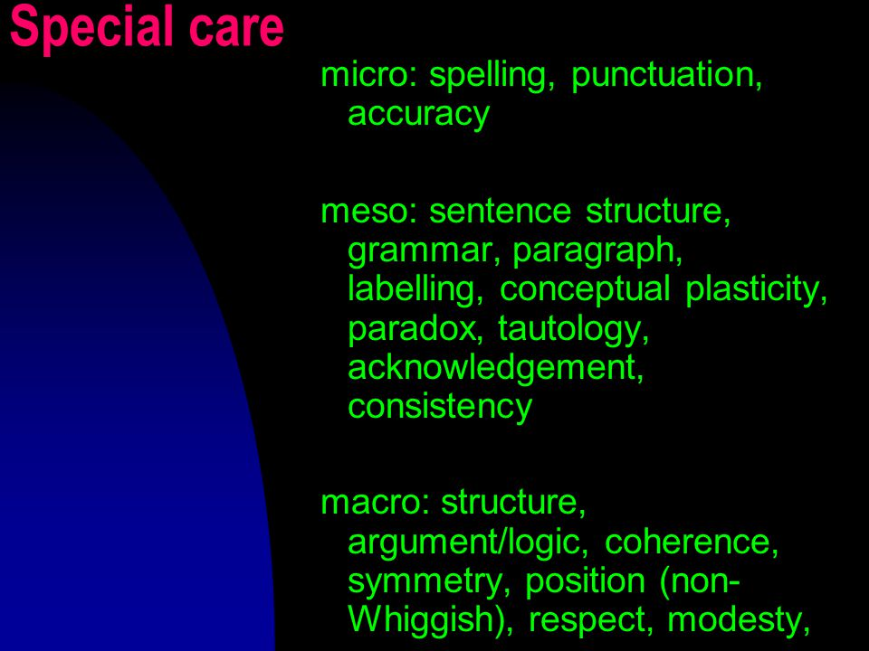 Special care micro: spelling, punctuation, accuracy meso: sentence structure, grammar, paragraph, labelling, conceptual plasticity, paradox, tautology, acknowledgement, consistency macro: structure, argument/logic, coherence, symmetry, position (non- Whiggish), respect, modesty,