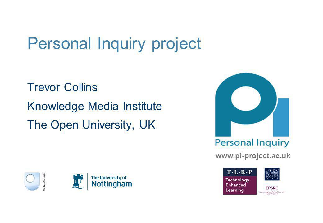 Personal Inquiry project Trevor Collins Knowledge Media Institute The Open University, UK www.pi-project.ac.uk