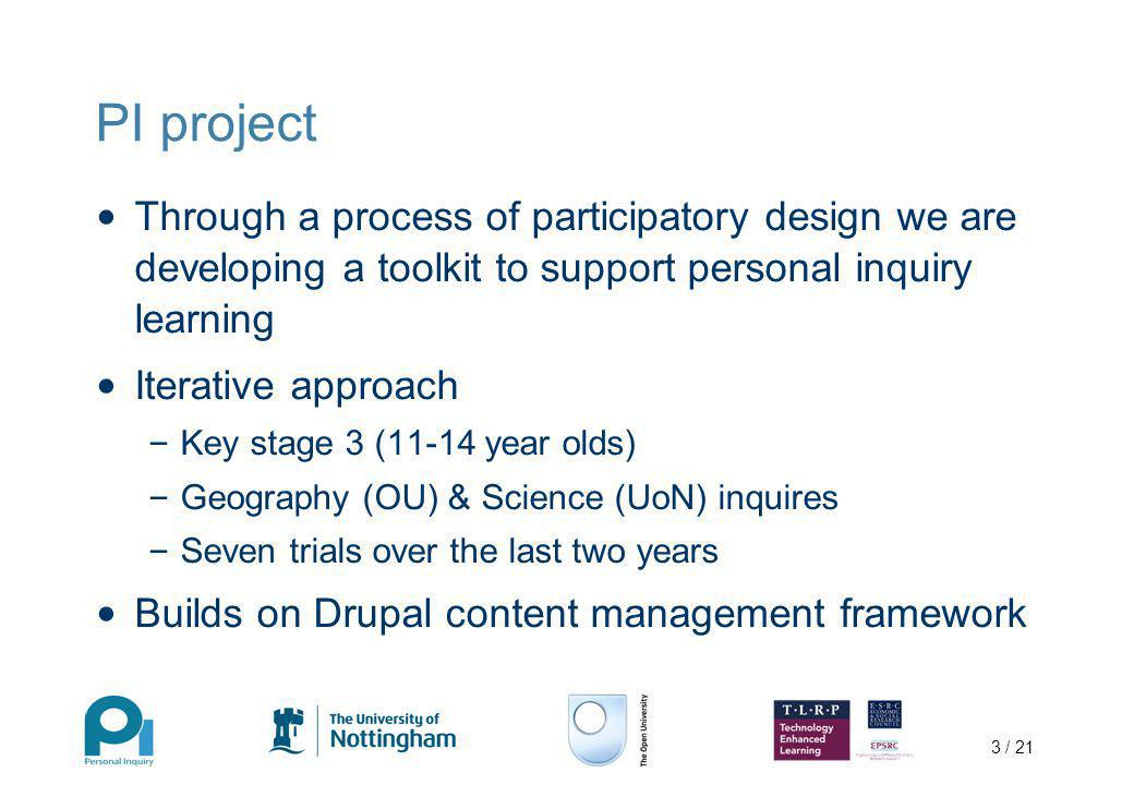 3 / 21 PI project Through a process of participatory design we are developing a toolkit to support personal inquiry learning Iterative approach – Key stage 3 (11-14 year olds) – Geography (OU) & Science (UoN) inquires – Seven trials over the last two years Builds on Drupal content management framework