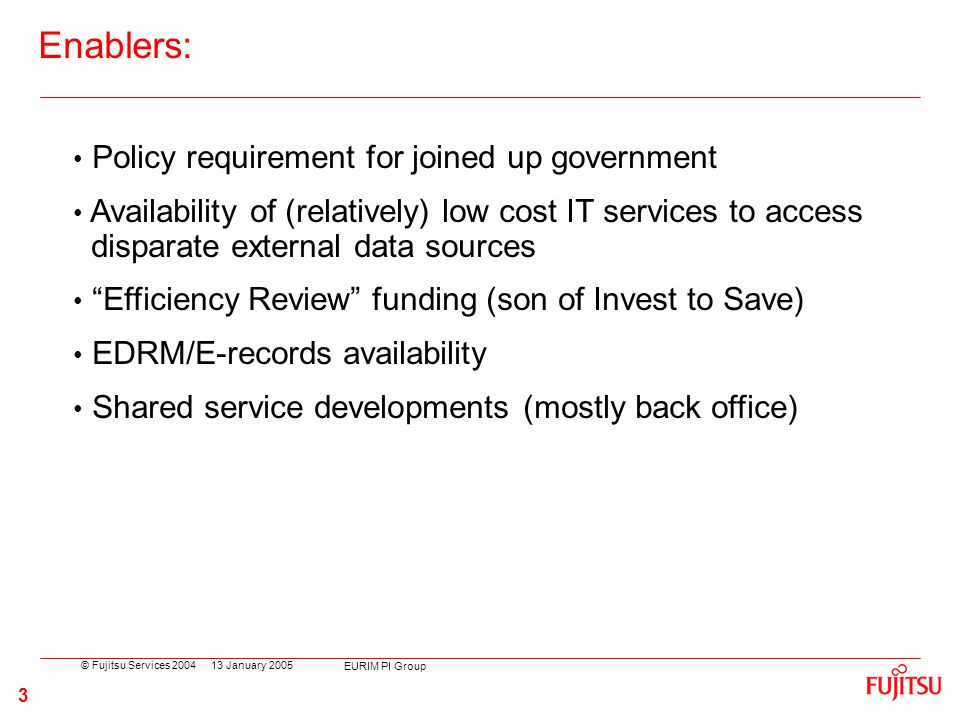 © Fujitsu Services 2004 EURIM PI Group 3 13 January 2005 Policy requirement for joined up government Availability of (relatively) low cost IT services to access disparate external data sources Efficiency Review funding (son of Invest to Save) EDRM/E-records availability Shared service developments (mostly back office) Enablers: