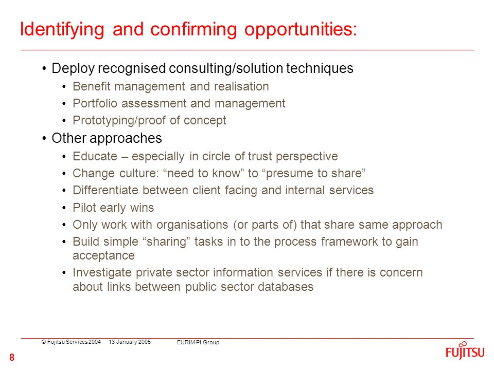 © Fujitsu Services 2004 EURIM PI Group 8 13 January 2005 Identifying and confirming opportunities: Deploy recognised consulting/solution techniques Be