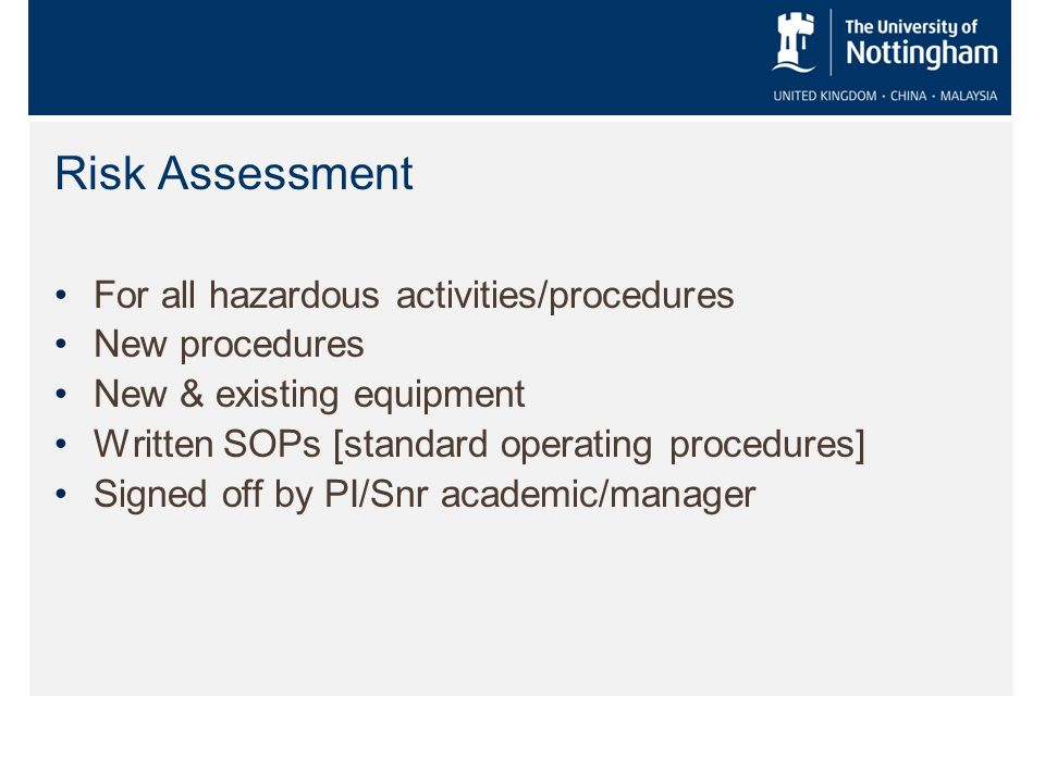 Risk Assessment For all hazardous activities/procedures New procedures New & existing equipment Written SOPs [standard operating procedures] Signed off by PI/Snr academic/manager