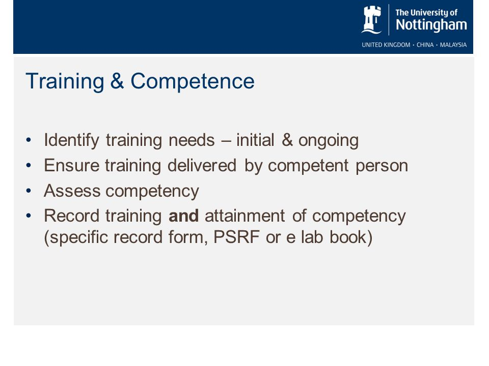 Training & Competence Identify training needs – initial & ongoing Ensure training delivered by competent person Assess competency Record training and