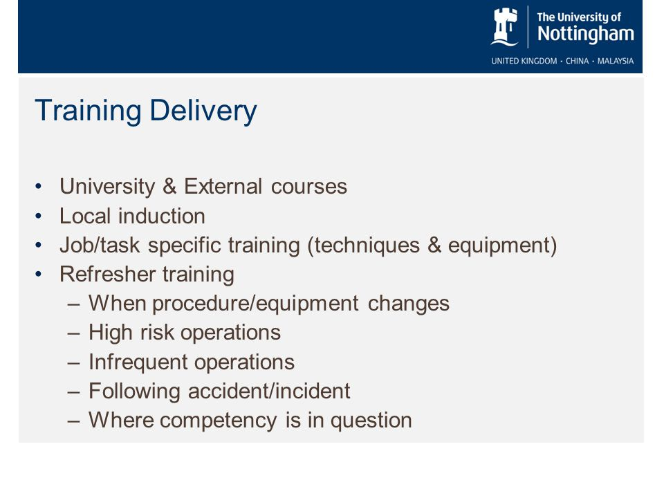 Training Delivery University & External courses Local induction Job/task specific training (techniques & equipment) Refresher training –When procedure/equipment changes –High risk operations –Infrequent operations –Following accident/incident –Where competency is in question