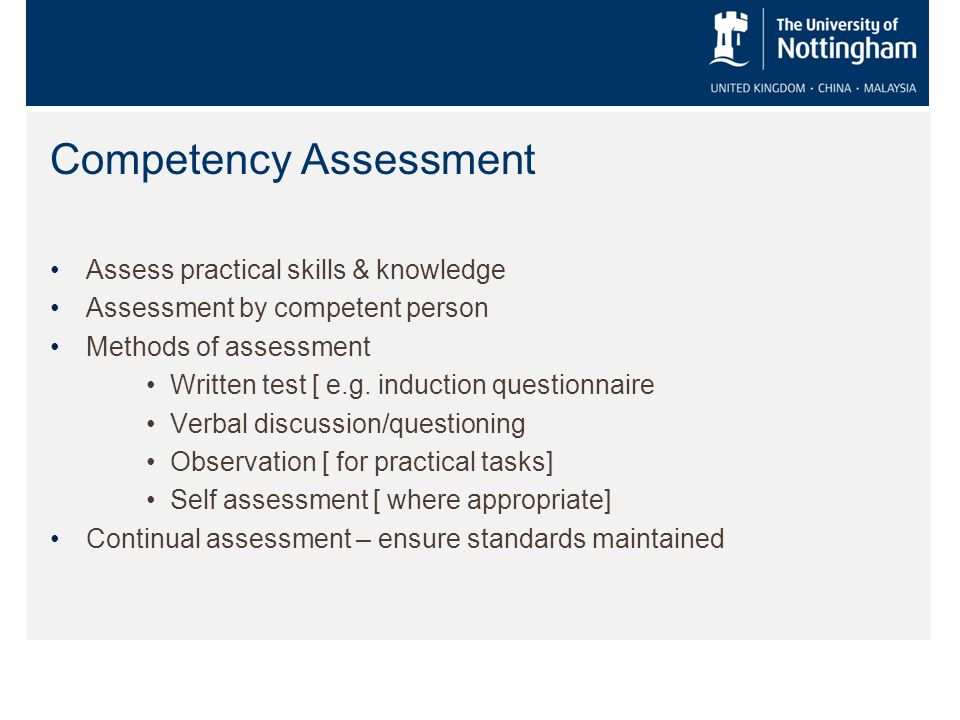 Competency Assessment Assess practical skills & knowledge Assessment by competent person Methods of assessment Written test [ e.g.