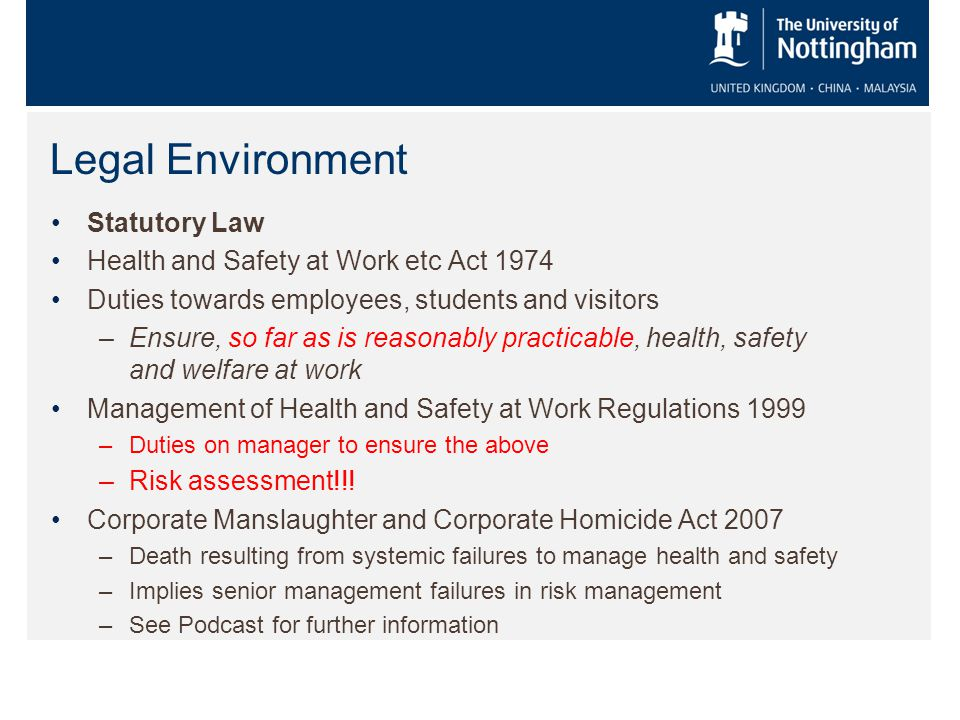 Legal Environment Statutory Law Health and Safety at Work etc Act 1974 Duties towards employees, students and visitors –Ensure, so far as is reasonably practicable, health, safety and welfare at work Management of Health and Safety at Work Regulations 1999 –Duties on manager to ensure the above –Risk assessment!!.
