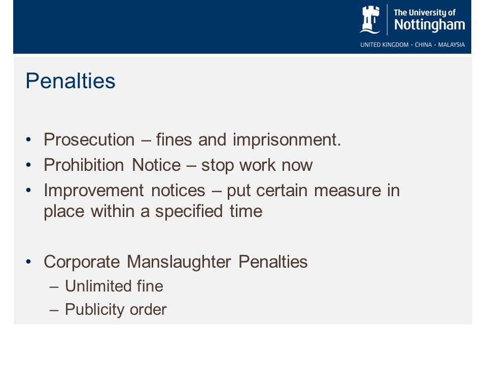 Penalties Prosecution – fines and imprisonment. Prohibition Notice – stop work now Improvement notices – put certain measure in place within a specifi