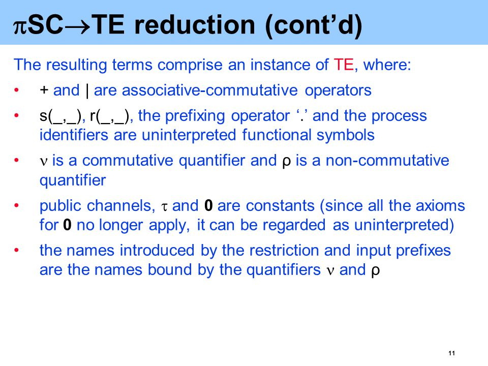 11  SC  TE reduction (cont'd) The resulting terms comprise an instance of TE, where: + and | are associative-commutative operators s(_,_), r(_,_), the prefixing operator '.' and the process identifiers are uninterpreted functional symbols is a commutative quantifier and ρ is a non-commutative quantifier public channels,  and 0 are constants (since all the axioms for 0 no longer apply, it can be regarded as uninterpreted) the names introduced by the restriction and input prefixes are the names bound by the quantifiers and ρ