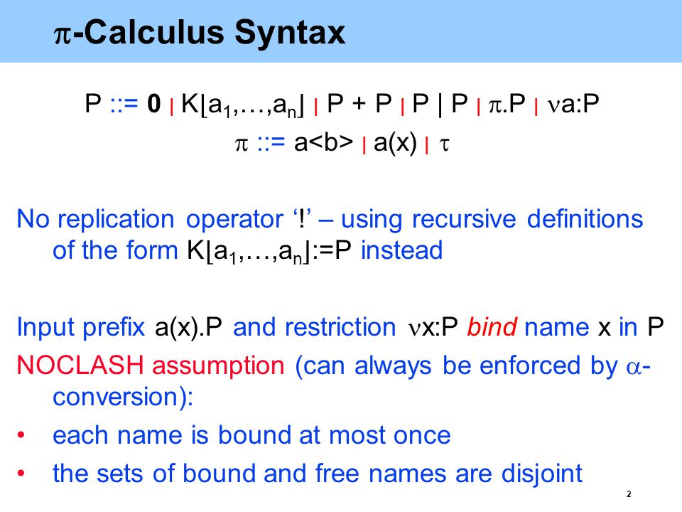 2  -Calculus Syntax P ::= 0  | K ⌊ a 1,…,a n ⌋  | P + P  | P | P  | .P  | a:P  ::= a  | a(x)  |  No replication operator '!' – using recursive definitions of the form K ⌊ a 1,…,a n ⌋ :=P instead Input prefix a(x).P and restriction x:P bind name x in P NOCLASH assumption (can always be enforced by  - conversion): each name is bound at most once the sets of bound and free names are disjoint