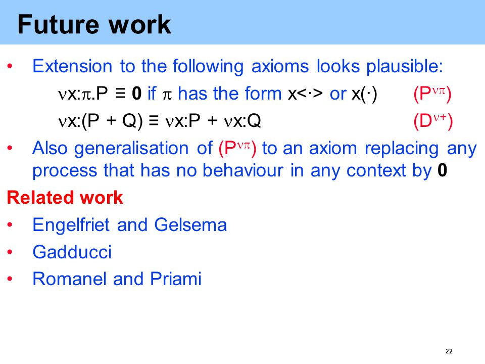 22 Future work Extension to the following axioms looks plausible: x: .P ≡ 0 if  has the form x or x(·)(P  ) x:(P + Q) ≡ x:P + x:Q(D + ) Also generalisation of (P  ) to an axiom replacing any process that has no behaviour in any context by 0 Related work Engelfriet and Gelsema Gadducci Romanel and Priami