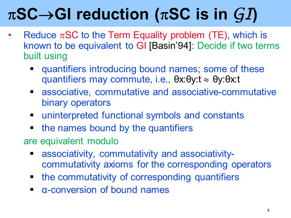 9  SC  GI reduction (  SC is in GI ) Reduce  SC to the Term Equality problem (TE), which is known to be equivalent to GI [Basin'94]: Decide if two terms built using  quantifiers introducing bound names; some of these quantifiers may commute, i.e., θx:θy:t  θy:θx:t  associative, commutative and associative-commutative binary operators  uninterpreted functional symbols and constants  the names bound by the quantifiers are equivalent modulo  associativity, commutativity and associativity- commutativity axioms for the corresponding operators  the commutativity of corresponding quantifiers  α-conversion of bound names