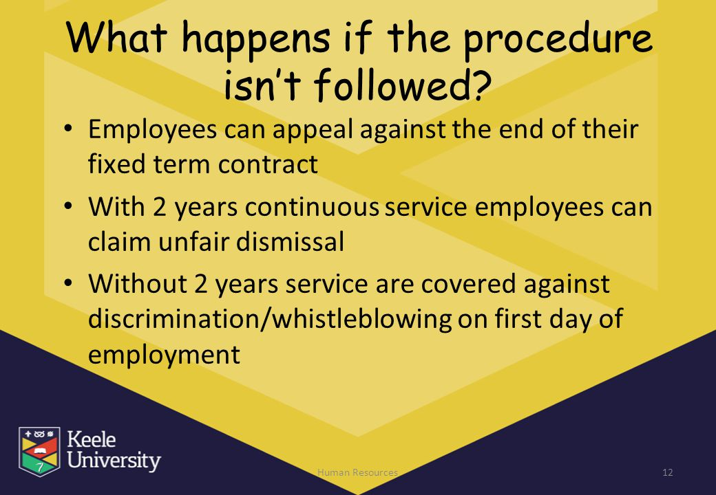 What happens if the procedure isn't followed? Employees can appeal against the end of their fixed term contract With 2 years continuous service employ