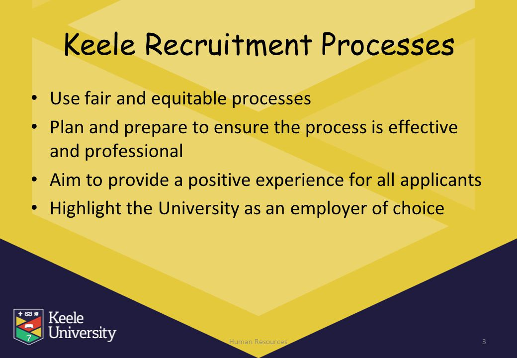 Keele Recruitment Processes Use fair and equitable processes Plan and prepare to ensure the process is effective and professional Aim to provide a pos