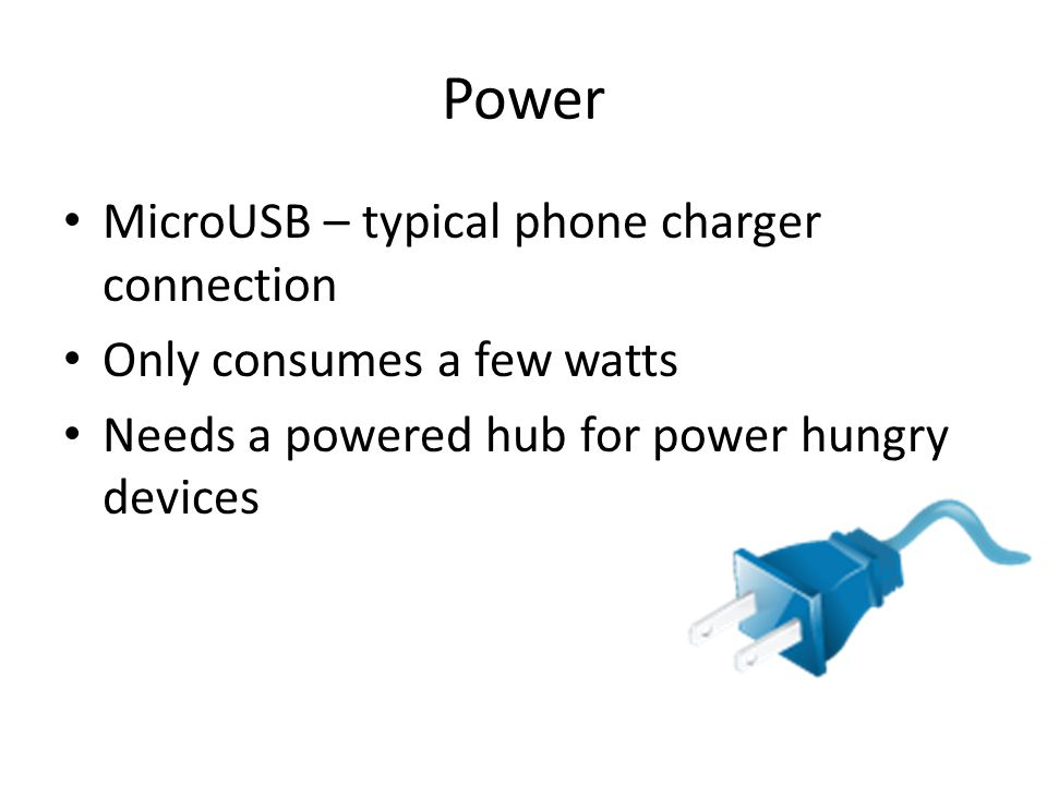 Power MicroUSB – typical phone charger connection Only consumes a few watts Needs a powered hub for power hungry devices