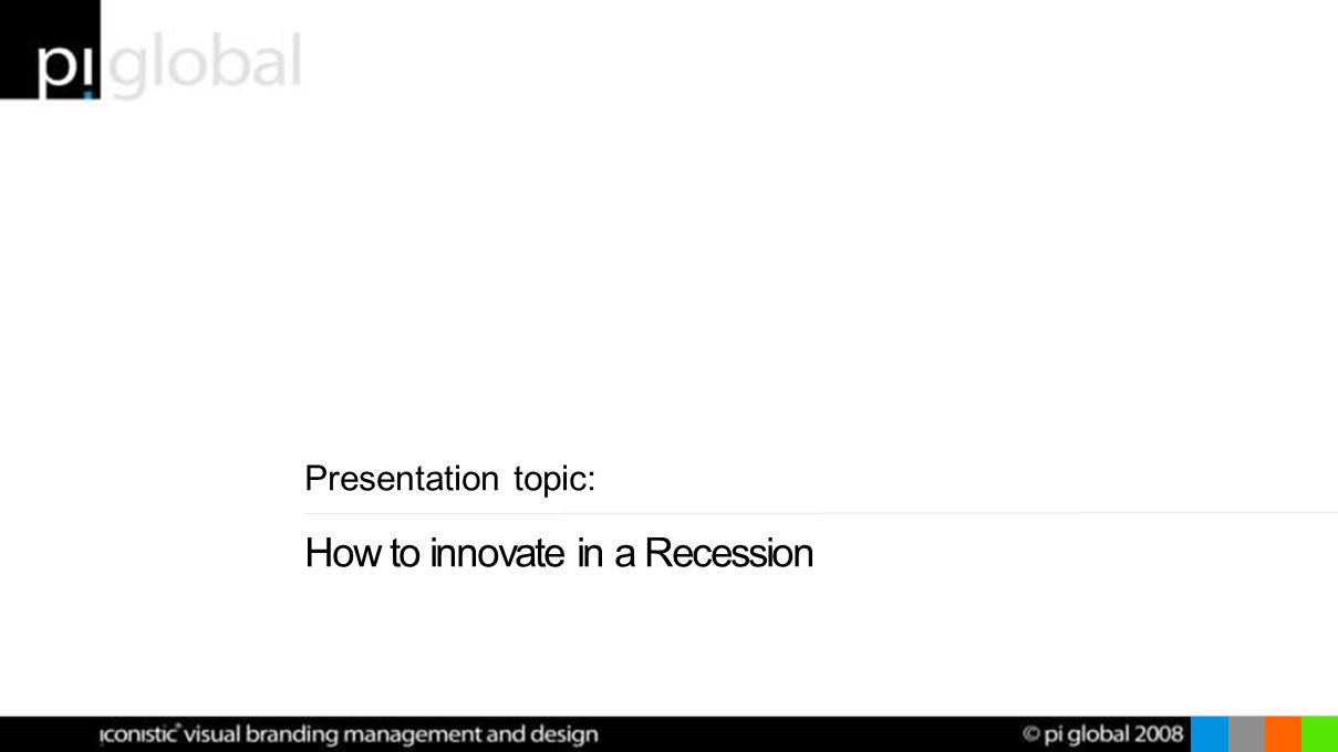 Presentation topic: How to innovate in a Recession