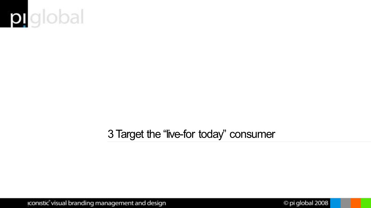 3 Target the live-for today consumer
