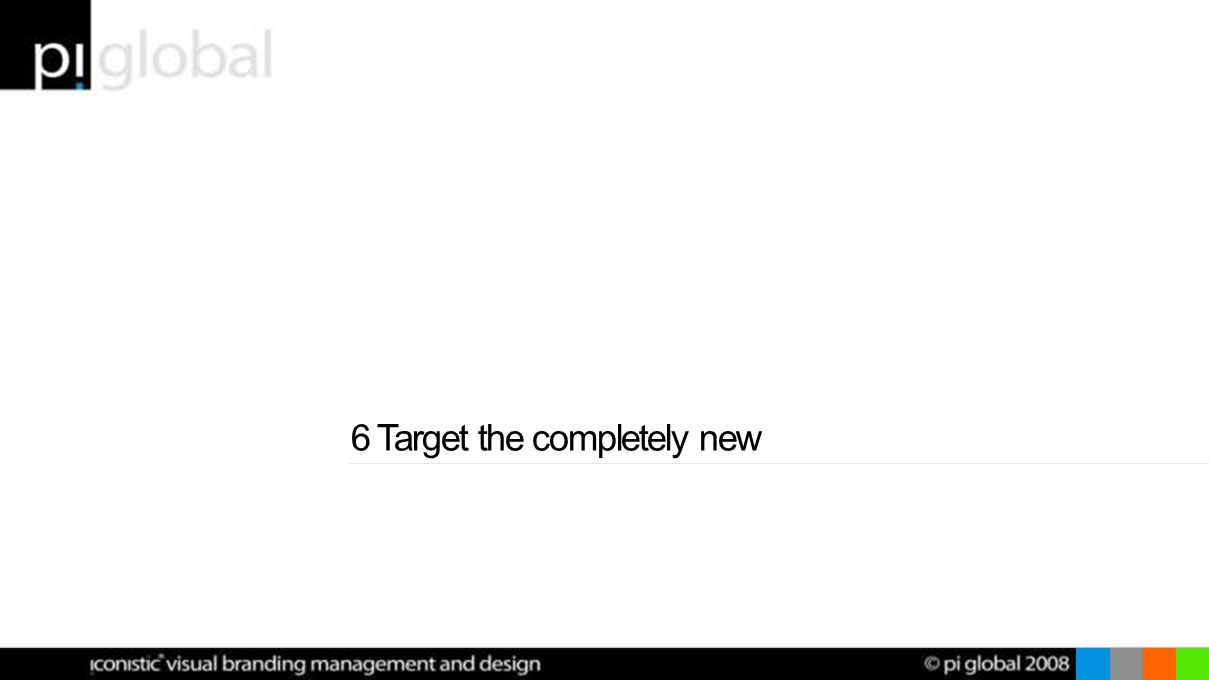 6 Target the completely new