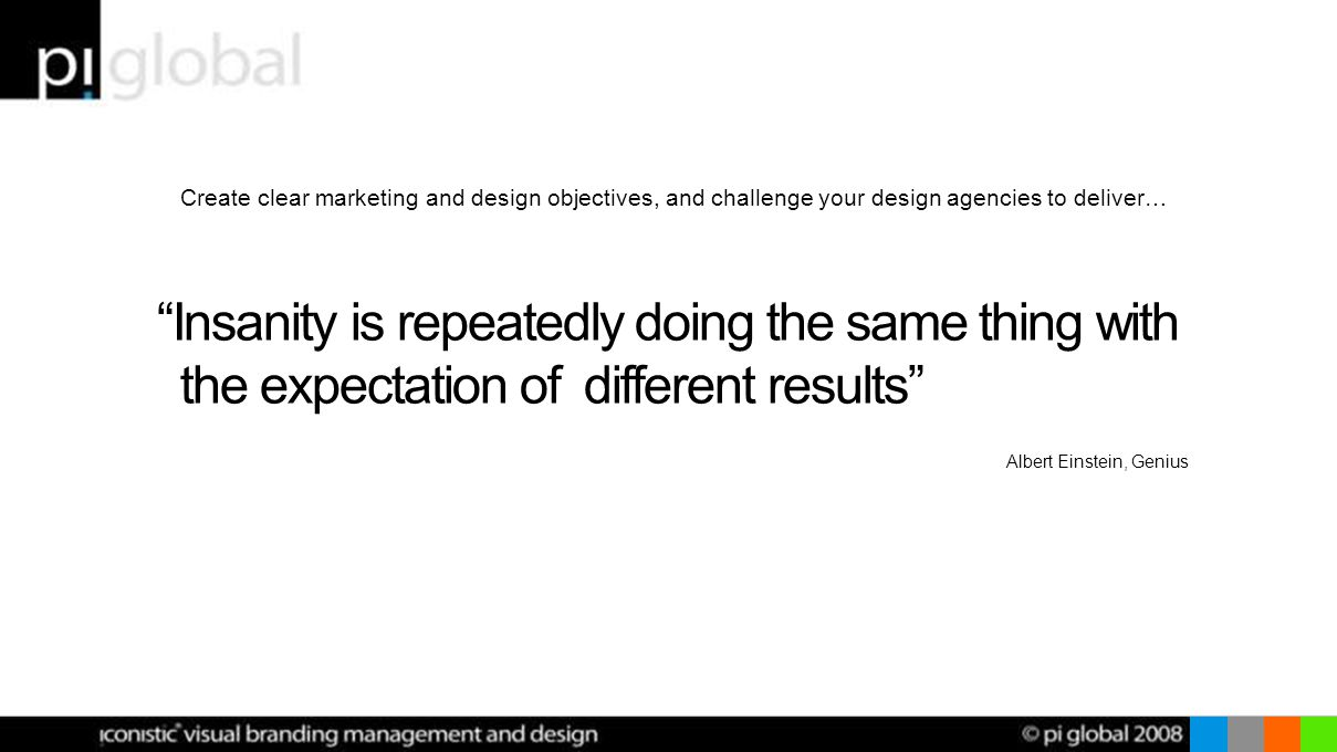 Create clear marketing and design objectives, and challenge your design agencies to deliver… Insanity is repeatedly doing the same thing with the expectation of different results Albert Einstein, Genius