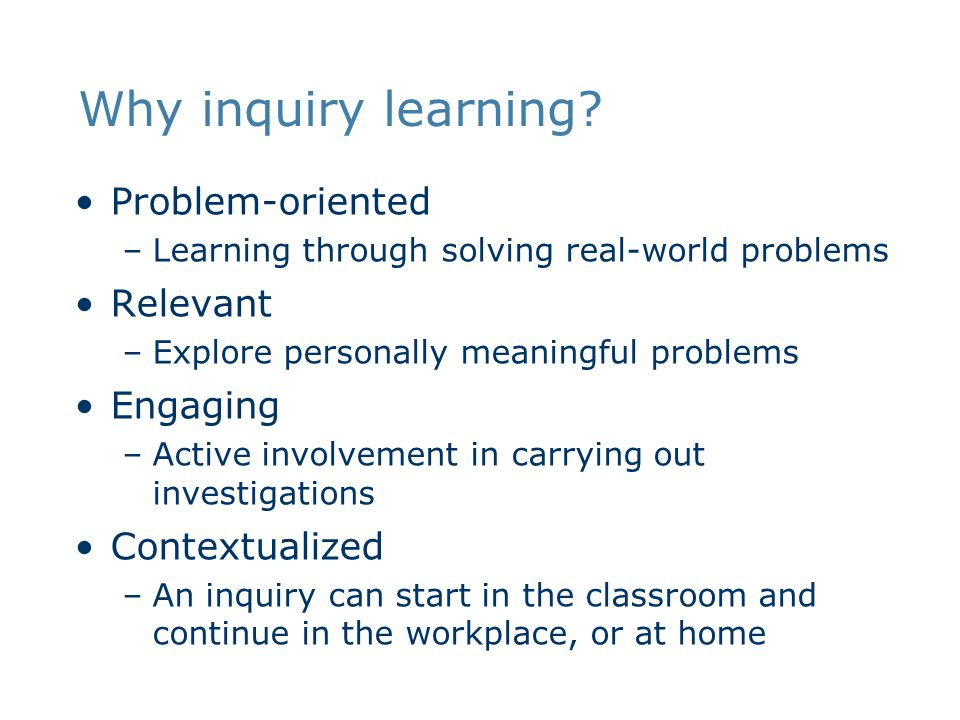 Why inquiry learning? Problem-oriented –Learning through solving real-world problems Relevant –Explore personally meaningful problems Engaging –Active