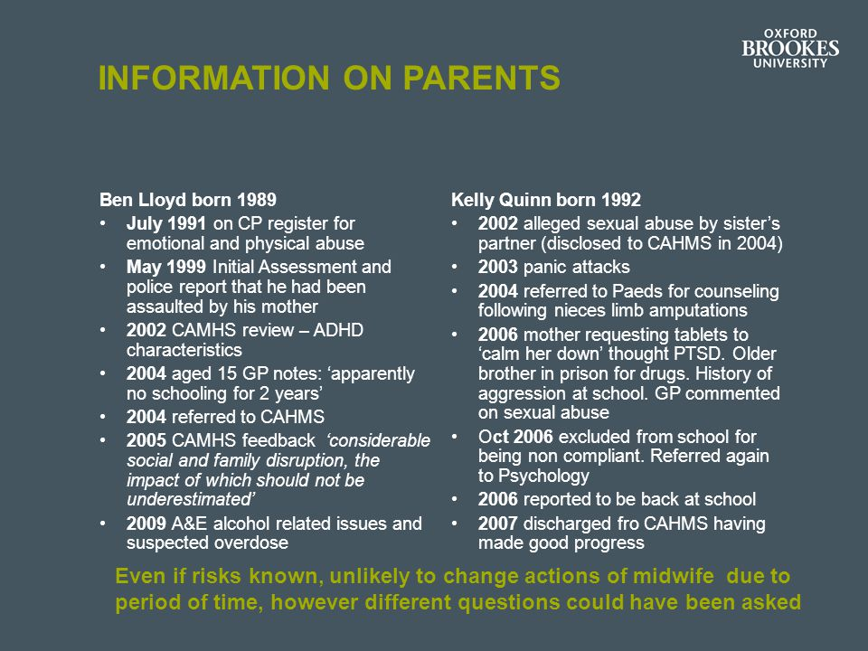 INFORMATION ON PARENTS Ben Lloyd born 1989 July 1991 on CP register for emotional and physical abuse May 1999 Initial Assessment and police report that he had been assaulted by his mother 2002 CAMHS review – ADHD characteristics 2004 aged 15 GP notes: 'apparently no schooling for 2 years' 2004 referred to CAHMS 2005 CAMHS feedback 'considerable social and family disruption, the impact of which should not be underestimated' 2009 A&E alcohol related issues and suspected overdose Kelly Quinn born 1992 2002 alleged sexual abuse by sister's partner (disclosed to CAHMS in 2004) 2003 panic attacks 2004 referred to Paeds for counseling following nieces limb amputations 2006 mother requesting tablets to 'calm her down' thought PTSD.