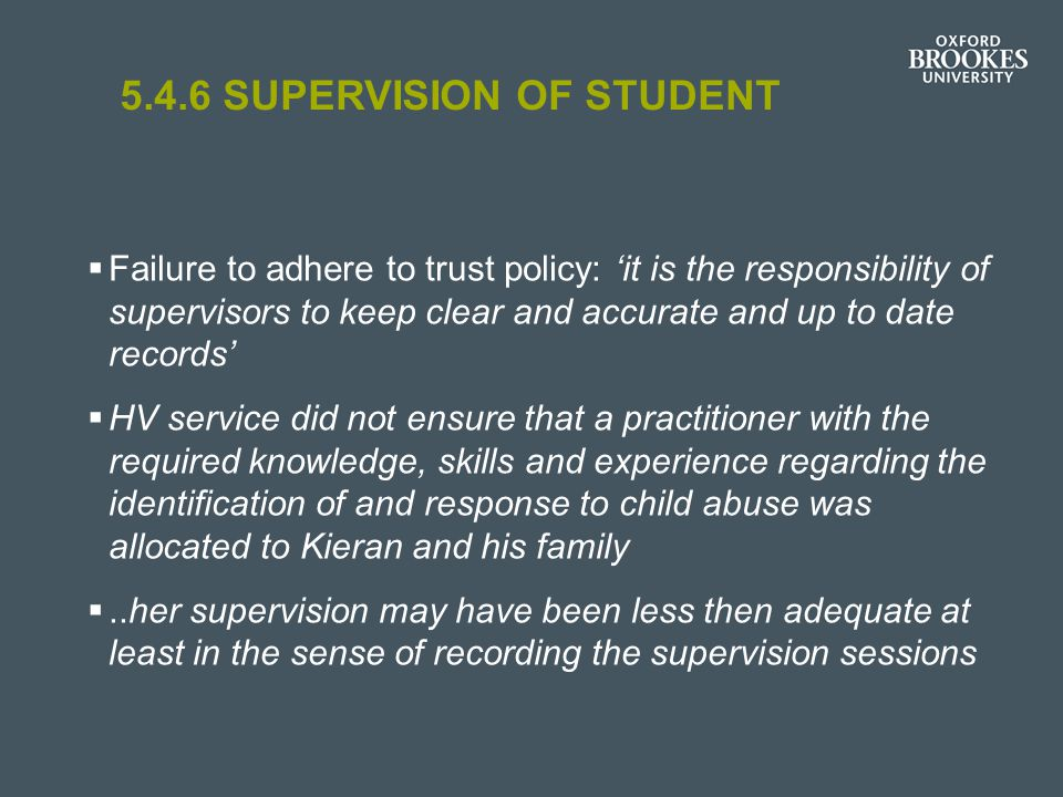 5.4.6 SUPERVISION OF STUDENT  Failure to adhere to trust policy: 'it is the responsibility of supervisors to keep clear and accurate and up to date records'  HV service did not ensure that a practitioner with the required knowledge, skills and experience regarding the identification of and response to child abuse was allocated to Kieran and his family ..her supervision may have been less then adequate at least in the sense of recording the supervision sessions