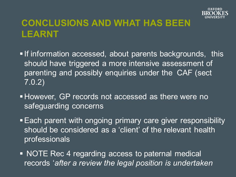 CONCLUSIONS AND WHAT HAS BEEN LEARNT  If information accessed, about parents backgrounds, this should have triggered a more intensive assessment of parenting and possibly enquiries under the CAF (sect 7.0.2)  However, GP records not accessed as there were no safeguarding concerns  Each parent with ongoing primary care giver responsibility should be considered as a 'client' of the relevant health professionals  NOTE Rec 4 regarding access to paternal medical records 'after a review the legal position is undertaken