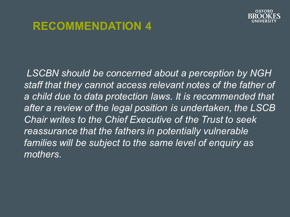RECOMMENDATION 4 LSCBN should be concerned about a perception by NGH staff that they cannot access relevant notes of the father of a child due to data protection laws.