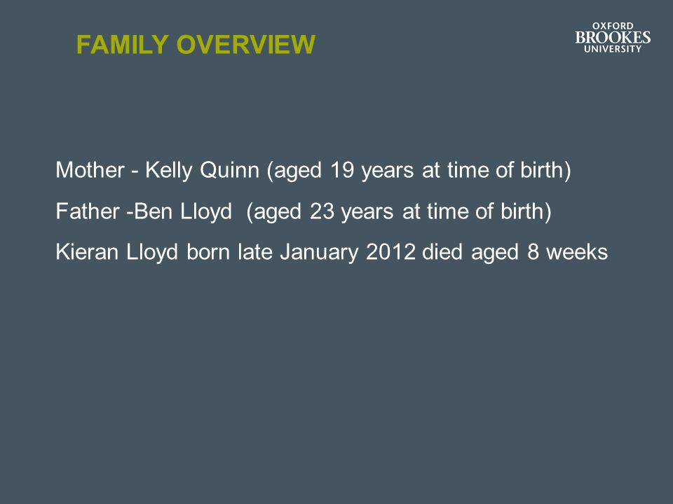 FAMILY OVERVIEW Mother - Kelly Quinn (aged 19 years at time of birth) Father -Ben Lloyd (aged 23 years at time of birth) Kieran Lloyd born late January 2012 died aged 8 weeks