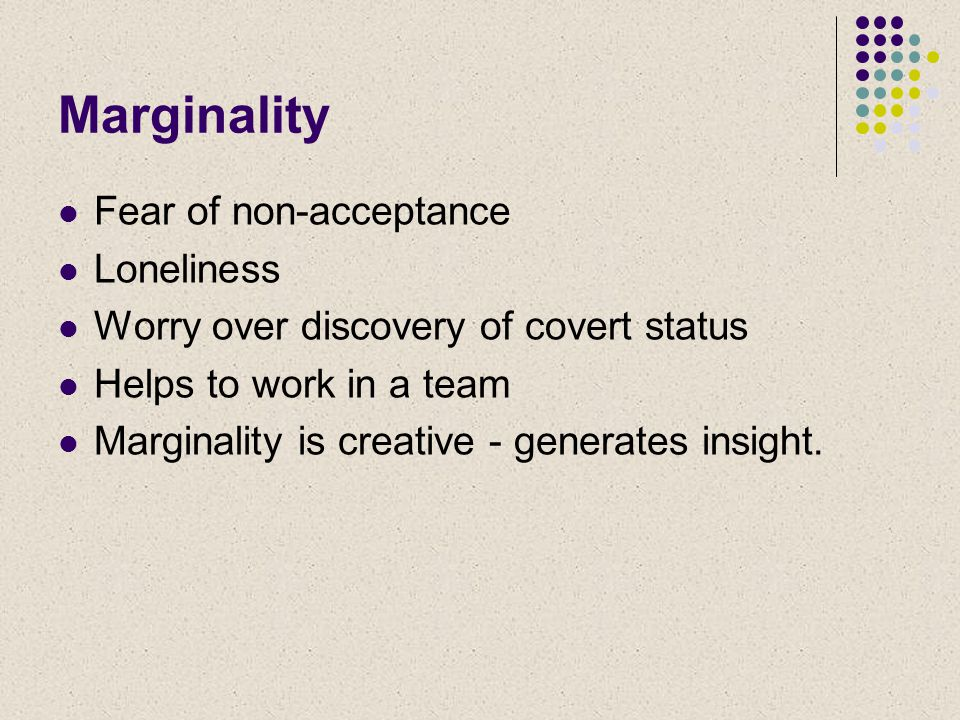 Marginality Fear of non-acceptance Loneliness Worry over discovery of covert status Helps to work in a team Marginality is creative - generates insight.