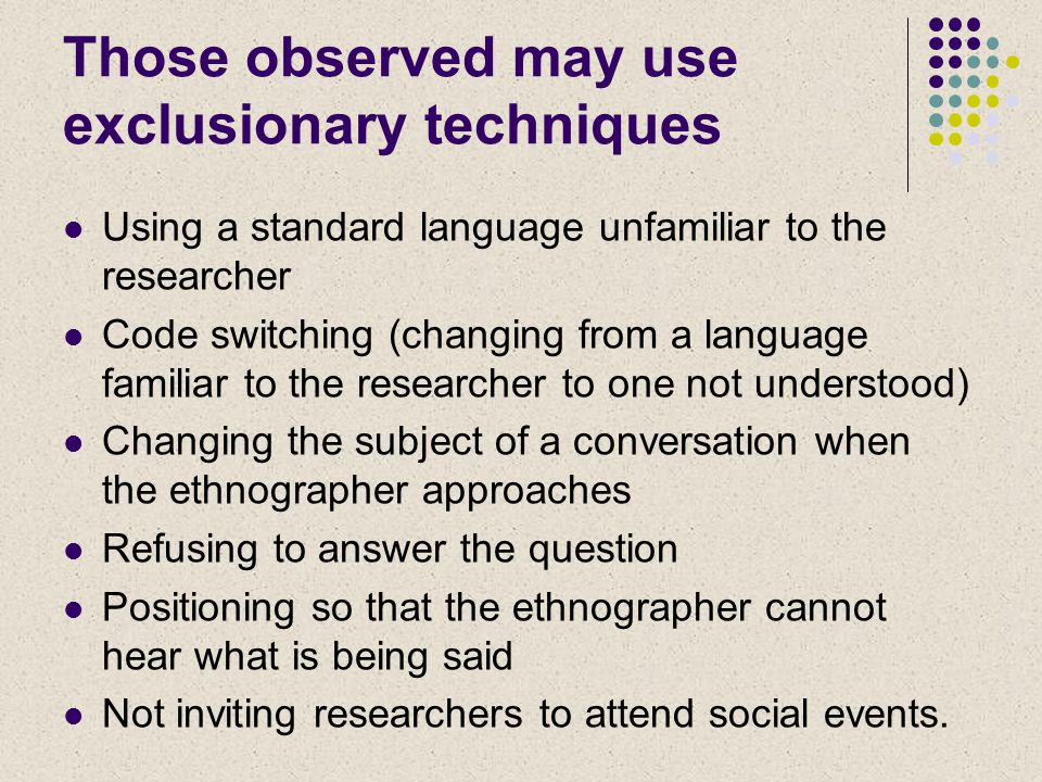 Those observed may use exclusionary techniques Using a standard language unfamiliar to the researcher Code switching (changing from a language familiar to the researcher to one not understood) Changing the subject of a conversation when the ethnographer approaches Refusing to answer the question Positioning so that the ethnographer cannot hear what is being said Not inviting researchers to attend social events.