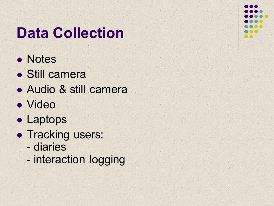 Data Collection Notes Still camera Audio & still camera Video Laptops Tracking users: - diaries - interaction logging