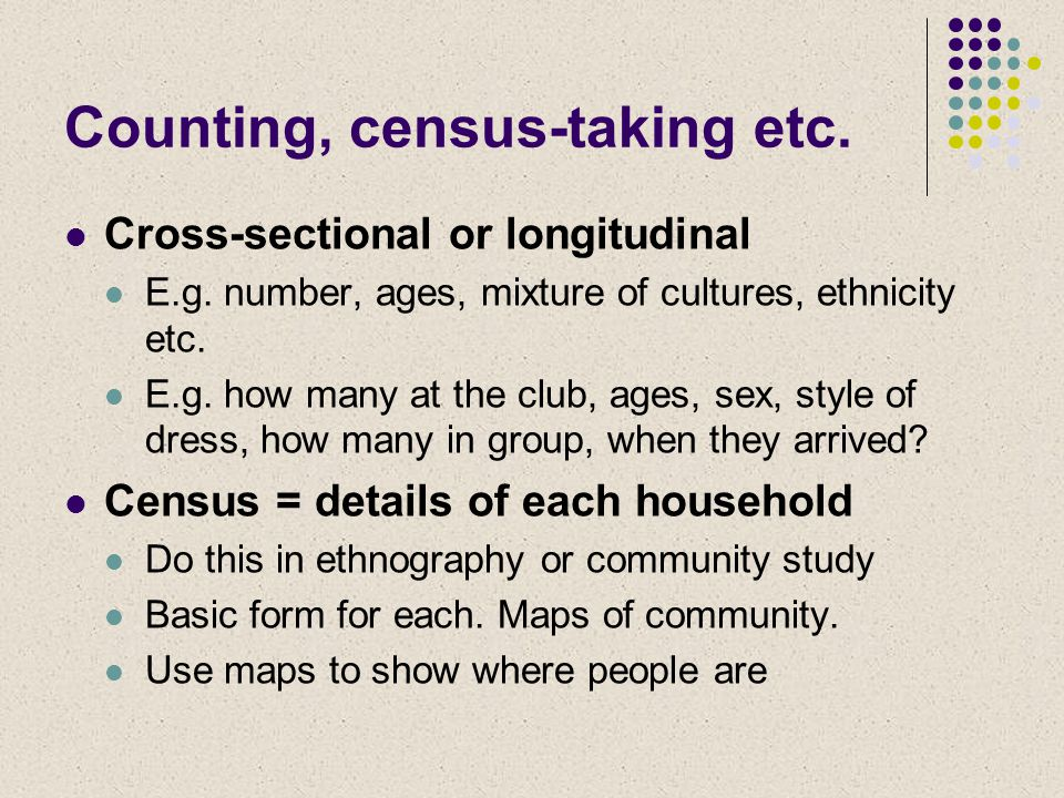 Counting, census-taking etc. Cross-sectional or longitudinal E.g. number, ages, mixture of cultures, ethnicity etc. E.g. how many at the club, ages, s
