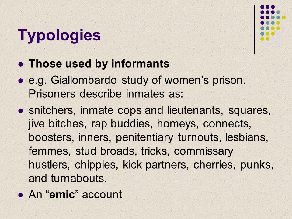 Typologies Those used by informants e.g. Giallombardo study of women's prison.