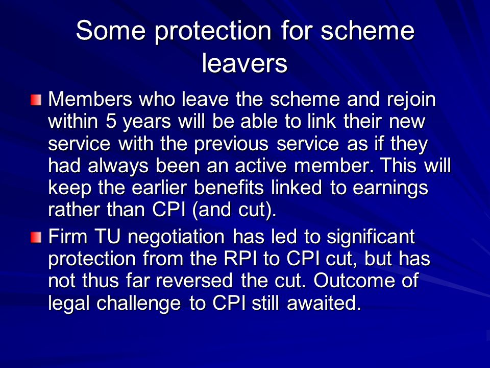 Some protection for scheme leavers Members who leave the scheme and rejoin within 5 years will be able to link their new service with the previous service as if they had always been an active member.