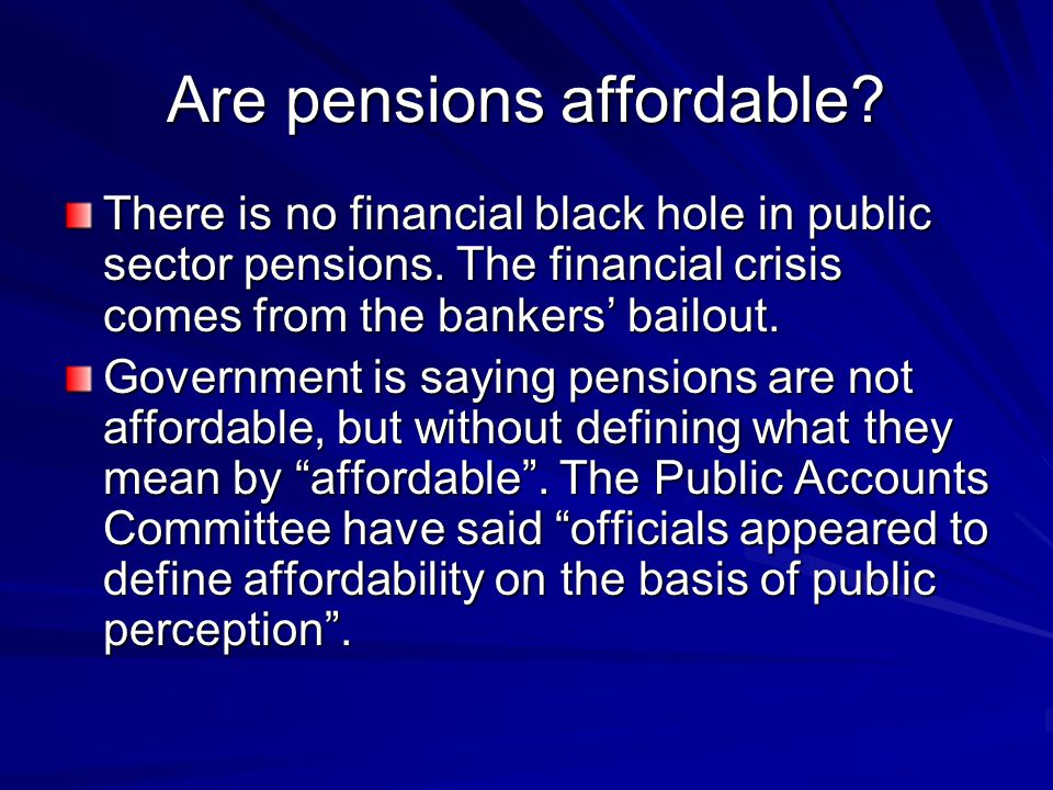 Are pensions affordable. There is no financial black hole in public sector pensions.