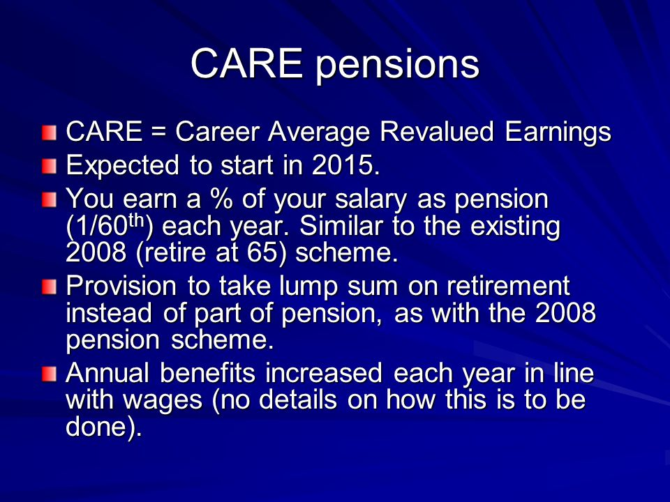 CARE pensions CARE = Career Average Revalued Earnings Expected to start in 2015.