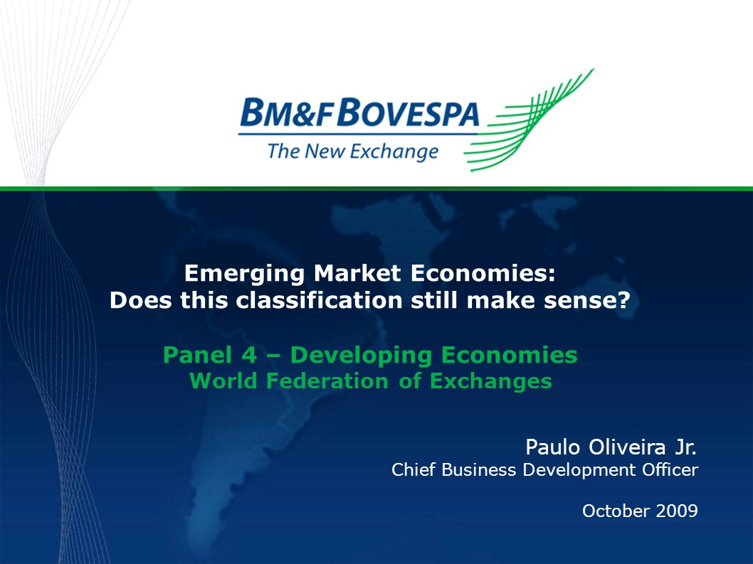 Emerging Market Economies: Does this classification still make sense? Panel 4 – Developing Economies World Federation of Exchanges Paulo Oliveira Jr.